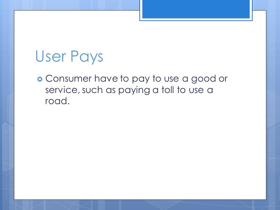 User Pays Consumer have to pay to use a good or service, such as paying a toll to use a road.