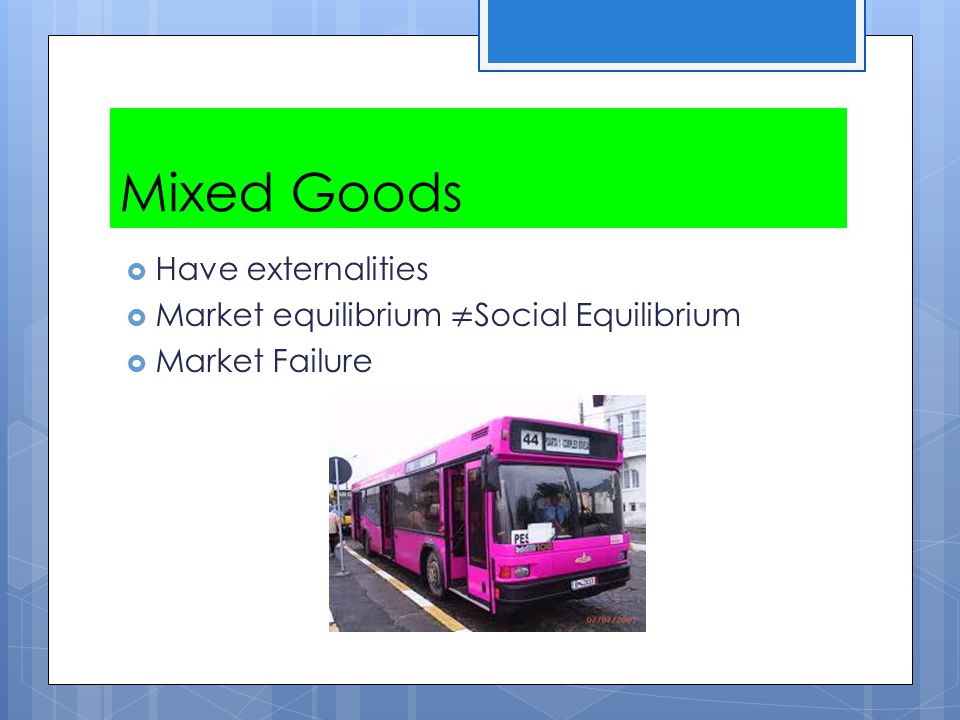 Mixed Goods Have externalities Market equilibrium ≠Social Equilibrium