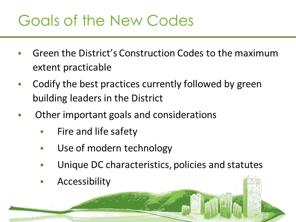 Goals of the New Codes Green the District's Construction Codes to the maximum extent practicable.