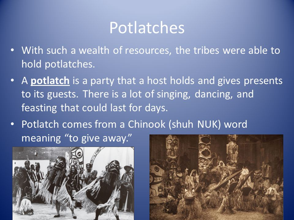 Potlatches With such a wealth of resources, the tribes were able to hold potlatches.