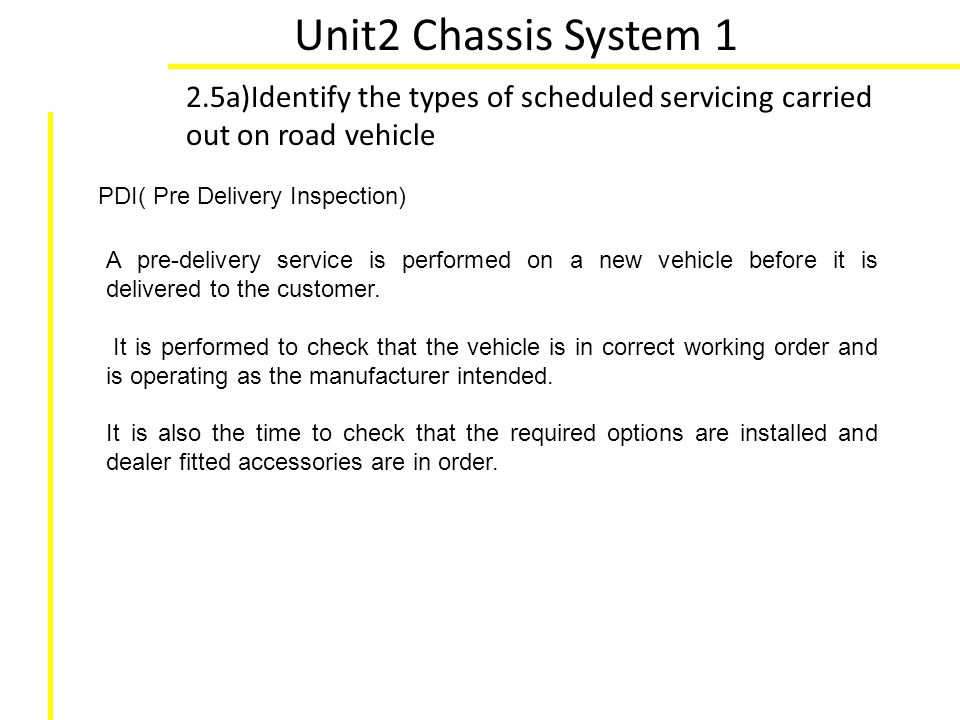Unit2 Chassis System 1 2.5a)Identify the types of scheduled servicing carried out on road vehicle. PDI( Pre Delivery Inspection)