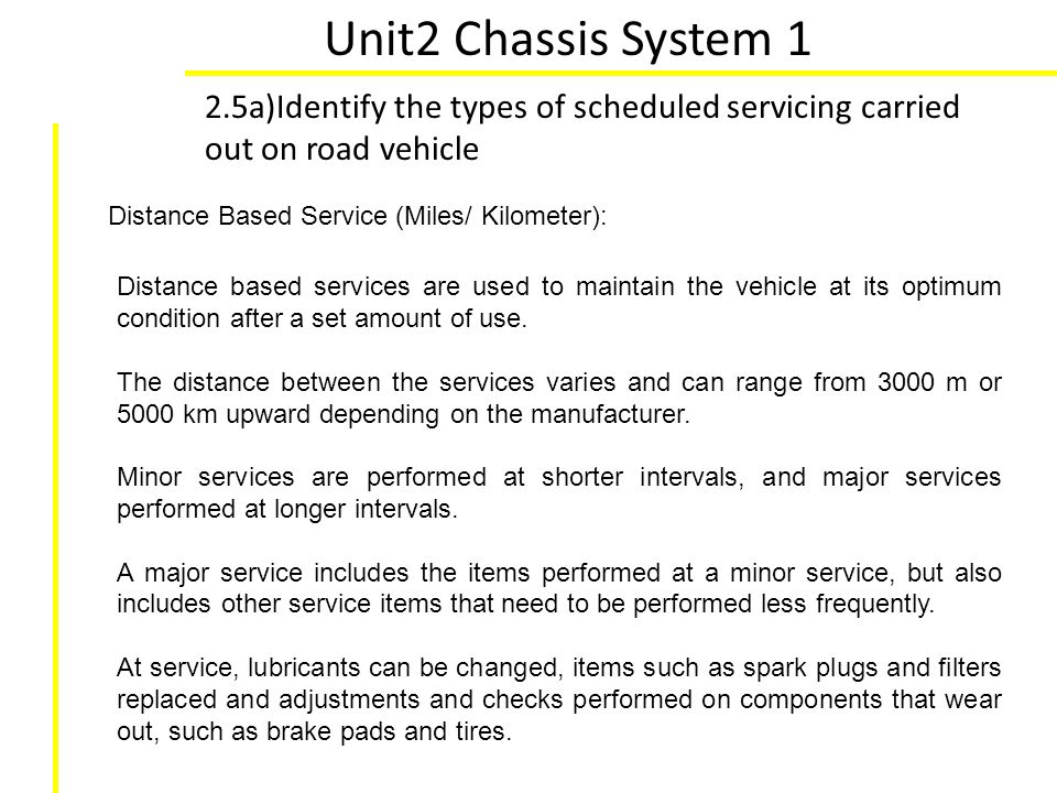 Unit2 Chassis System 1 2.5a)Identify the types of scheduled servicing carried out on road vehicle. Distance Based Service (Miles/ Kilometer):