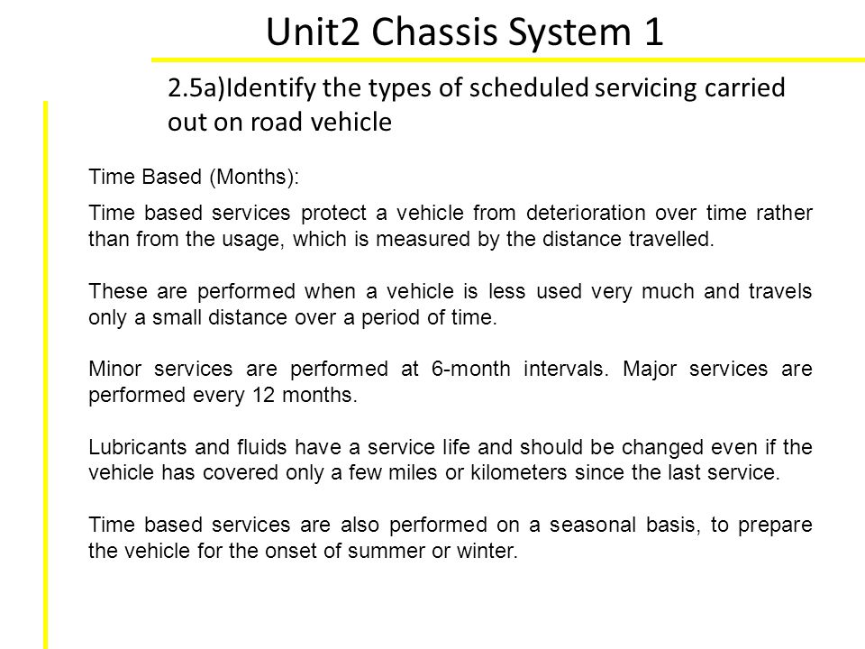 Unit2 Chassis System 1 2.5a)Identify the types of scheduled servicing carried out on road vehicle. Time Based (Months):