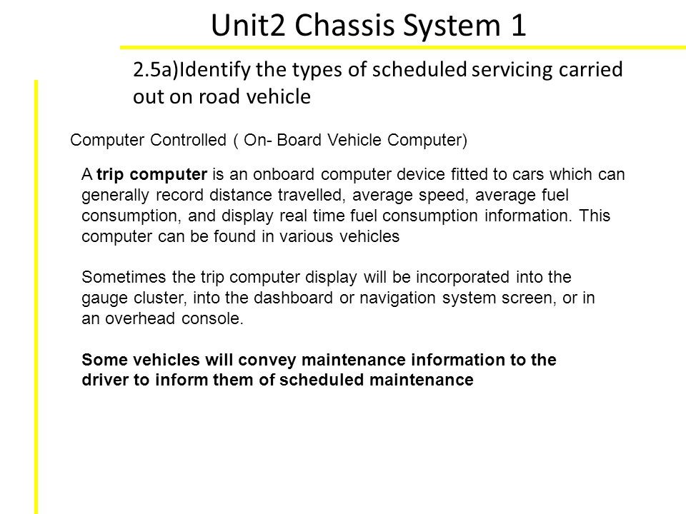 Unit2 Chassis System 1 2.5a)Identify the types of scheduled servicing carried out on road vehicle. Computer Controlled ( On- Board Vehicle Computer)