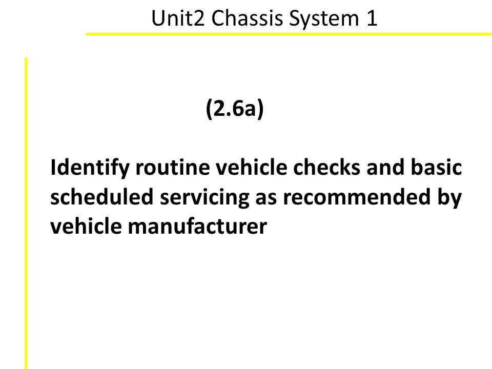 Unit2 Chassis System 1 (2.6a) Identify routine vehicle checks and basic scheduled servicing as recommended by vehicle manufacturer.