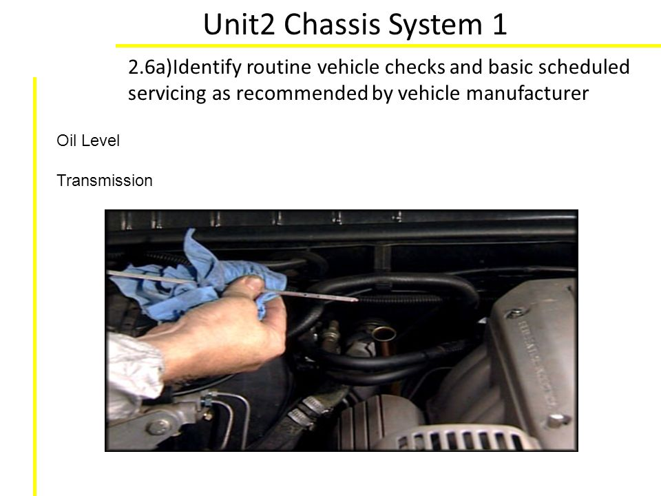 Unit2 Chassis System 1 2.6a)Identify routine vehicle checks and basic scheduled servicing as recommended by vehicle manufacturer.