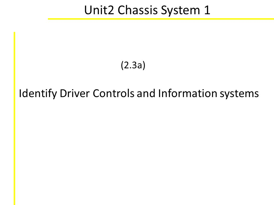Unit2 Chassis System 1 (2.3a) Identify Driver Controls and Information systems