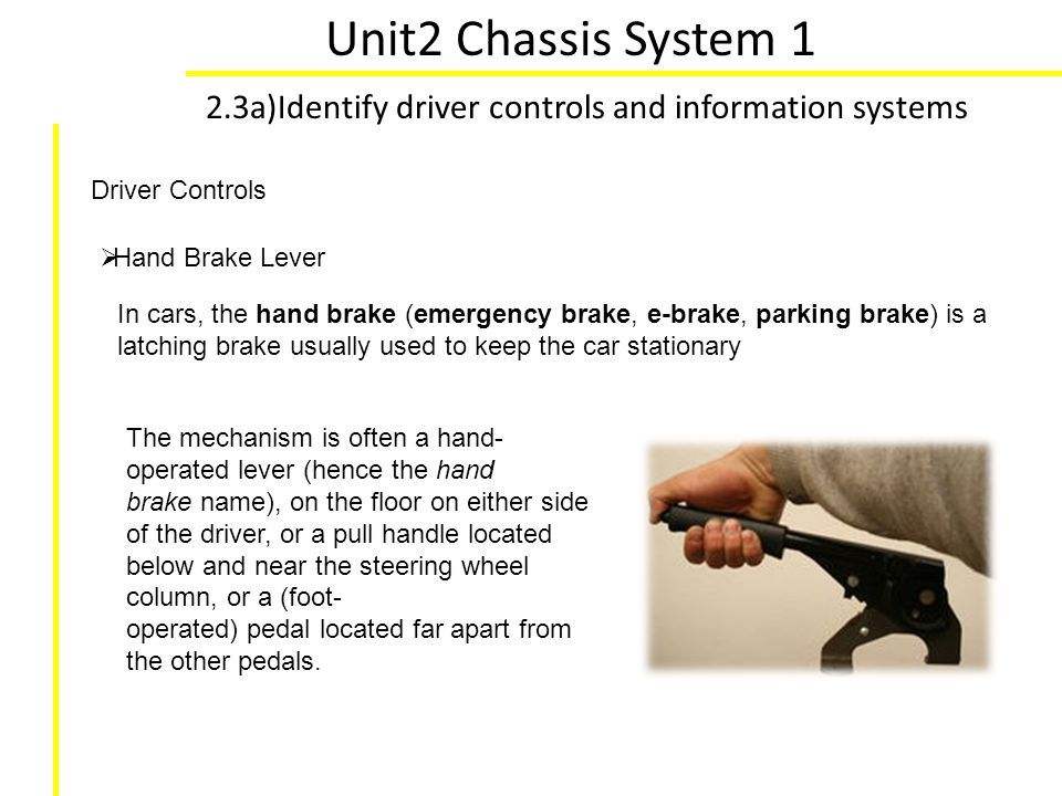 Unit2 Chassis System 1 2.3a)Identify driver controls and information systems. Driver Controls. Hand Brake Lever.