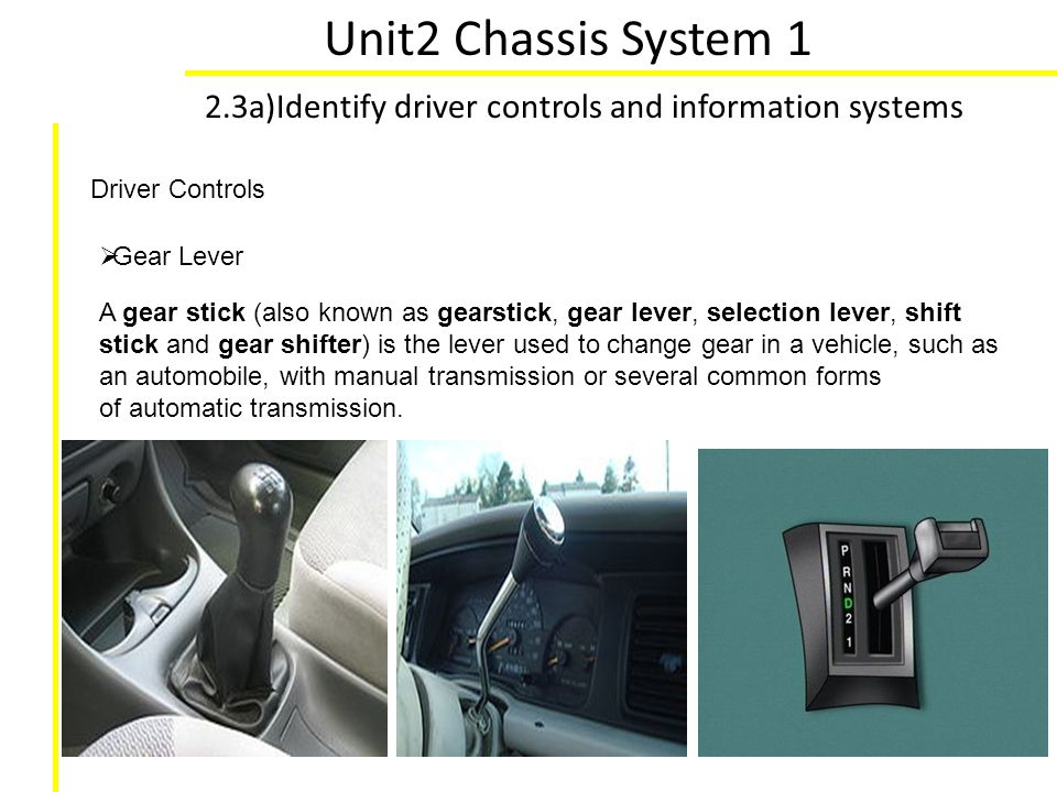 Unit2 Chassis System 1 2.3a)Identify driver controls and information systems. Driver Controls. Gear Lever.
