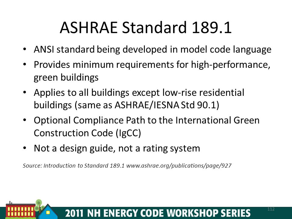 ASHRAE Standard 189.1 ANSI standard being developed in model code language. Provides minimum requirements for high-performance, green buildings.