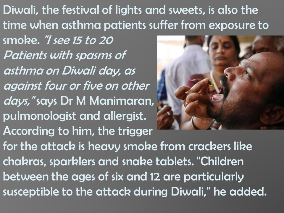 Diwali, the festival of lights and sweets, is also the time when asthma patients suffer from exposure to smoke. I see 15 to 20