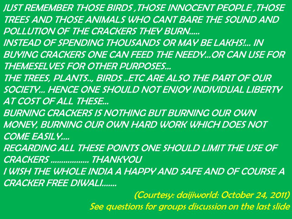 JUST REMEMBER THOSE BIRDS ,THOSE INNOCENT PEOPLE ,THOSE TREES AND THOSE ANIMALS WHO CANT BARE THE SOUND AND POLLUTION OF THE CRACKERS THEY BURN..... INSTEAD OF SPENDING THOUSANDS OR MAY BE LAKHS!... IN BUYING CRACKERS ONE CAN FEED THE NEEDY...OR CAN USE FOR THEMESELVES FOR OTHER PURPOSES... THE TREES, PLANTS.., BIRDS ..ETC ARE ALSO THE PART OF OUR SOCIETY... HENCE ONE SHOULD NOT ENJOY INDIVIDUAL LIBERTY AT COST OF ALL THESE... BURNING CRACKERS IS NOTHING BUT BURNING OUR OWN MONEY, BURNING OUR OWN HARD WORK WHICH DOES NOT COME EASILY.... REGARDING ALL THESE POINTS ONE SHOULD LIMIT THE USE OF CRACKERS ………… THANKYOU I WISH THE WHOLE INDIA A HAPPY AND SAFE AND OF COURSE A CRACKER FREE DIWALI