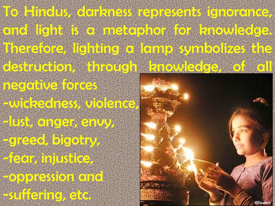 To Hindus, darkness represents ignorance, and light is a metaphor for knowledge. Therefore, lighting a lamp symbolizes the destruction, through knowledge, of all negative forces