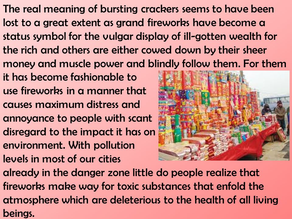 The real meaning of bursting crackers seems to have been lost to a great extent as grand fireworks have become a status symbol for the vulgar display of ill-gotten wealth for the rich and others are either cowed down by their sheer money and muscle power and blindly follow them. For them it has become fashionable to