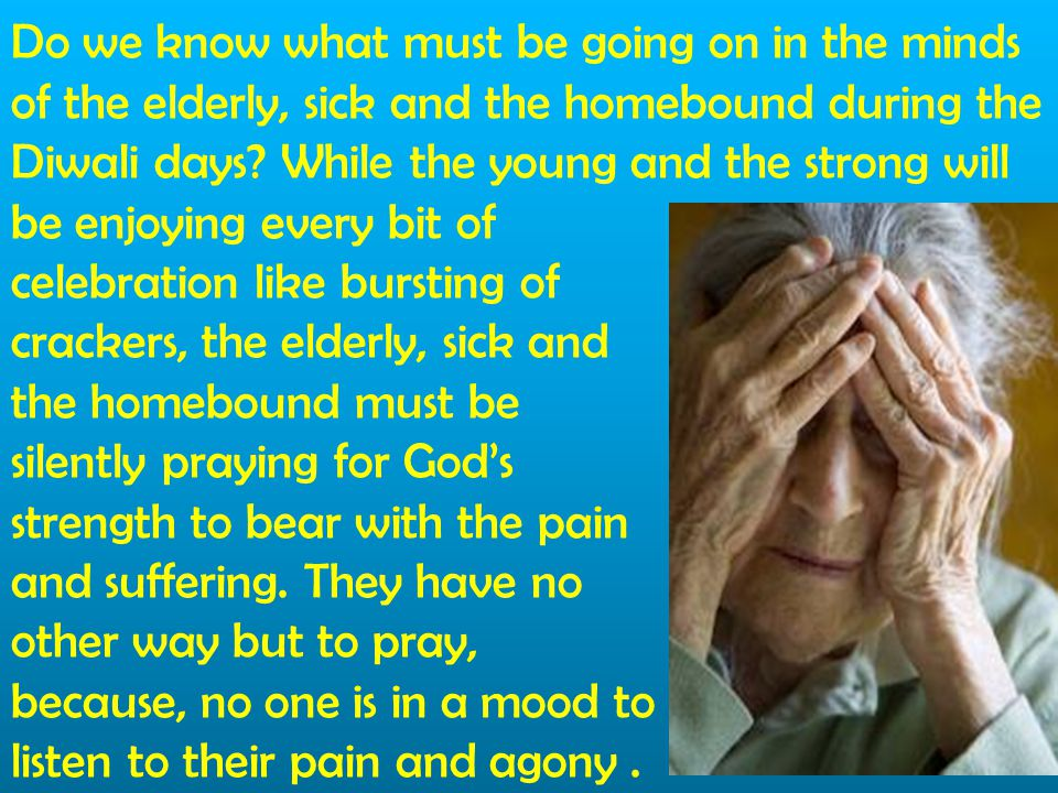 Do we know what must be going on in the minds of the elderly, sick and the homebound during the Diwali days While the young and the strong will be enjoying every bit of