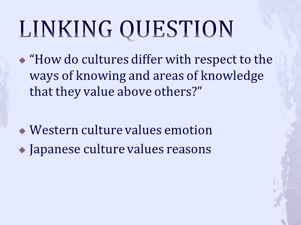 LINKING QUESTION How do cultures differ with respect to the ways of knowing and areas of knowledge that they value above others