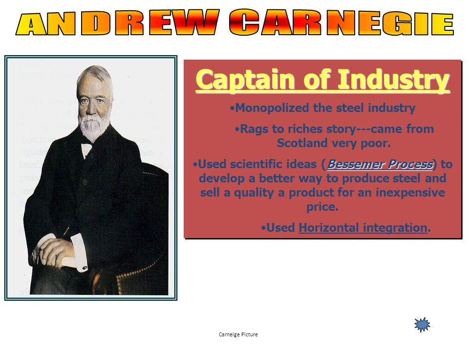 Captain of Industry ANDREW CARNEGIE Monopolized the steel industry