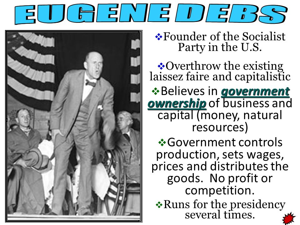 EUGENE DEBS Founder of the Socialist Party in the U.S. Overthrow the existing laissez faire and capitalistic.