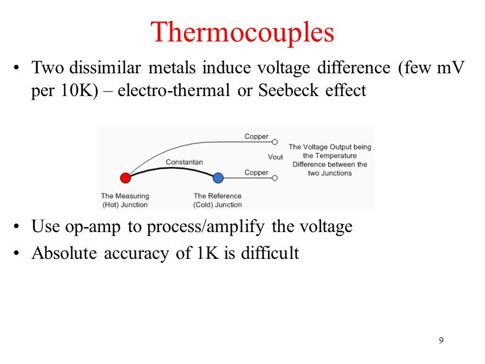 Thermocouples Two dissimilar metals induce voltage difference (few mV per 10K) – electro-thermal or Seebeck effect.