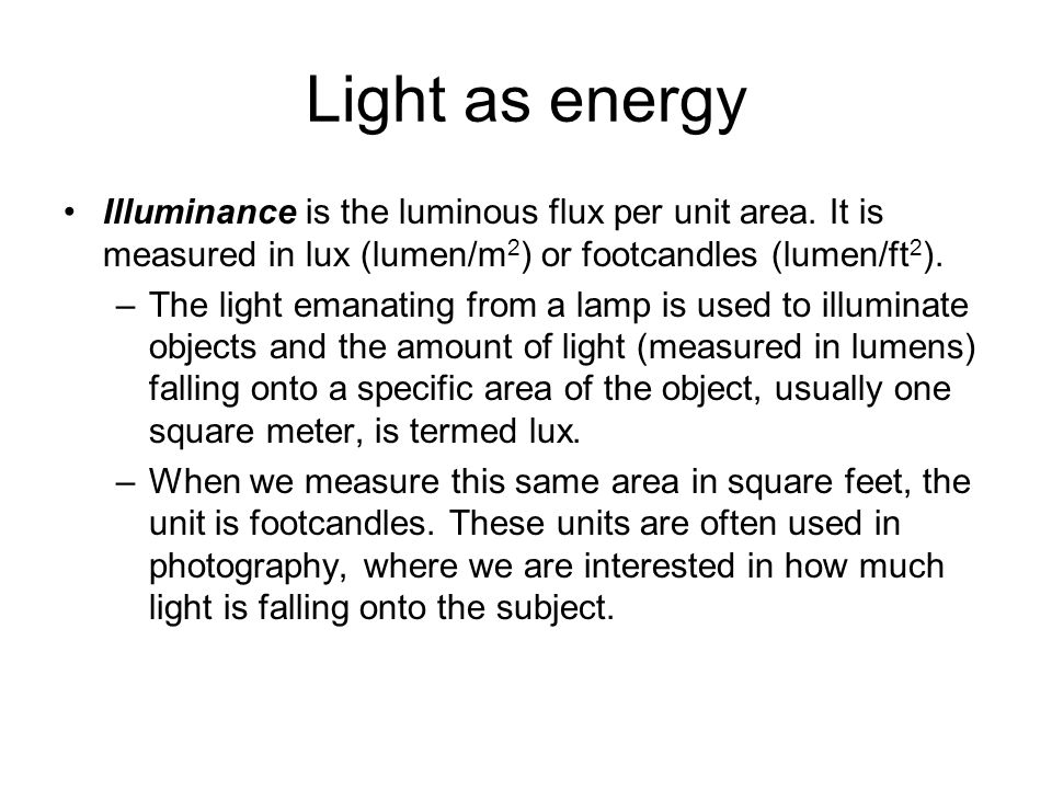 Light as energy Illuminance is the luminous flux per unit area. It is measured in lux (lumen/m2) or footcandles (lumen/ft2).