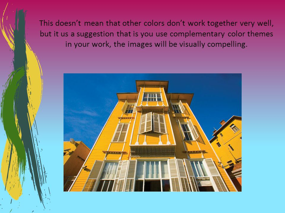 This doesn't mean that other colors don't work together very well, but it us a suggestion that is you use complementary color themes in your work, the images will be visually compelling.