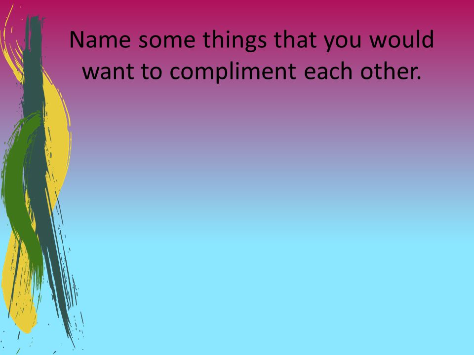 Name some things that you would want to compliment each other.