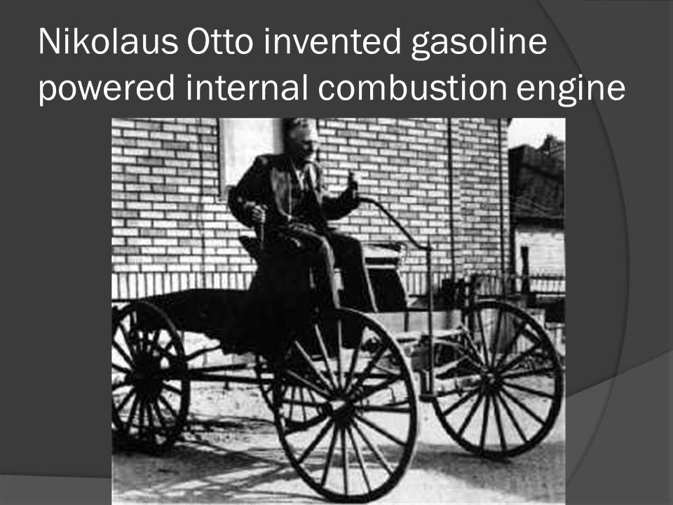Nikolaus Otto invented gasoline powered internal combustion engine