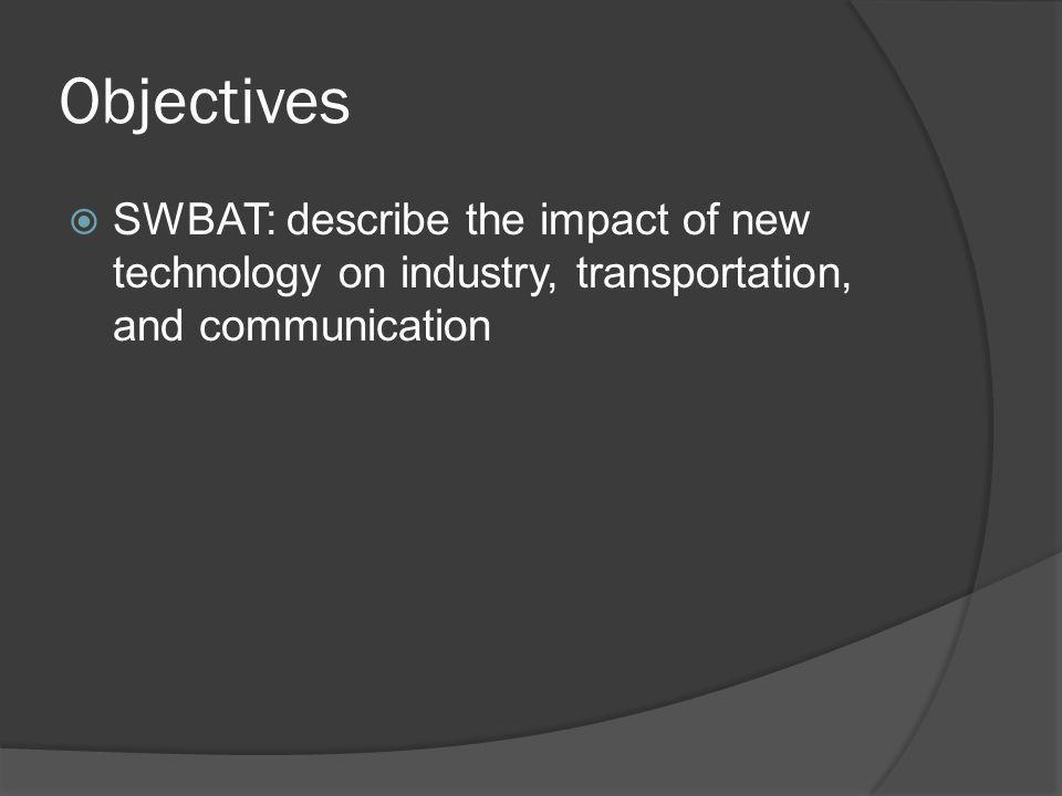 Objectives SWBAT: describe the impact of new technology on industry, transportation, and communication.
