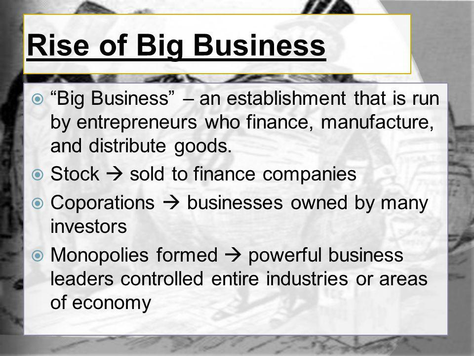 Rise of Big Business Big Business – an establishment that is run by entrepreneurs who finance, manufacture, and distribute goods.