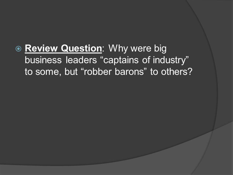 Review Question: Why were big business leaders captains of industry to some, but robber barons to others