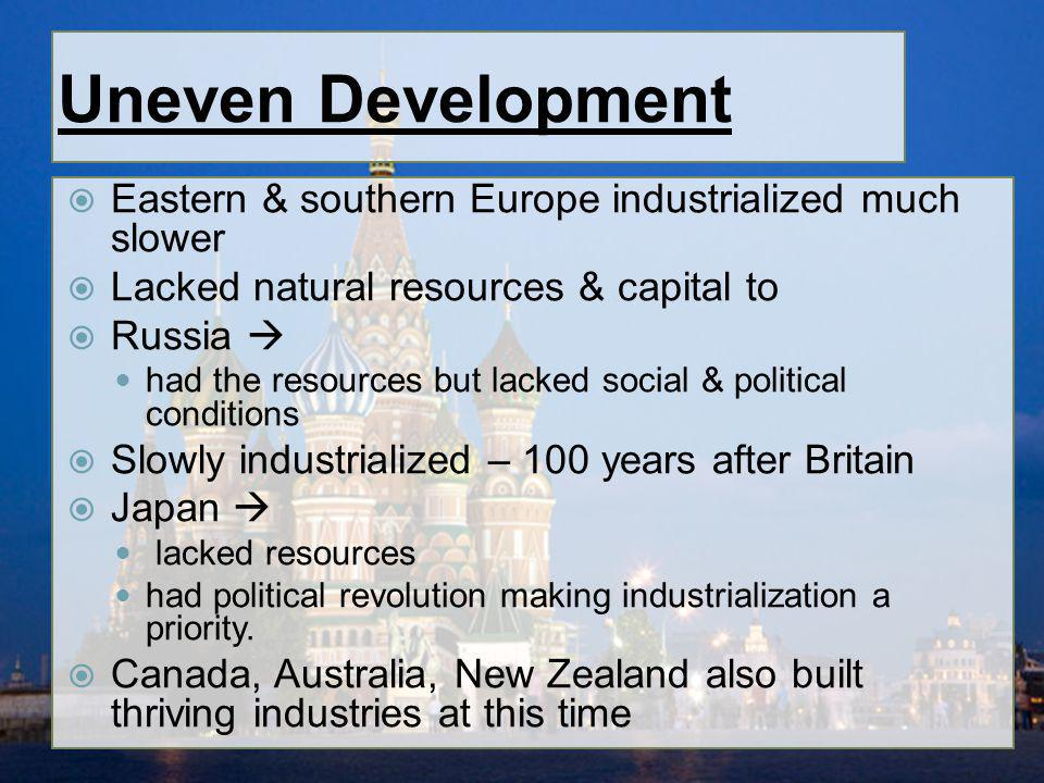 Uneven Development Eastern & southern Europe industrialized much slower. Lacked natural resources & capital to.