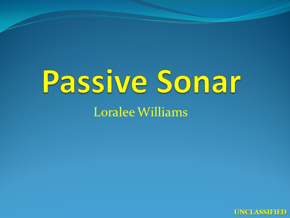Passive Sonar Loralee Williams UNCLASSIFIED