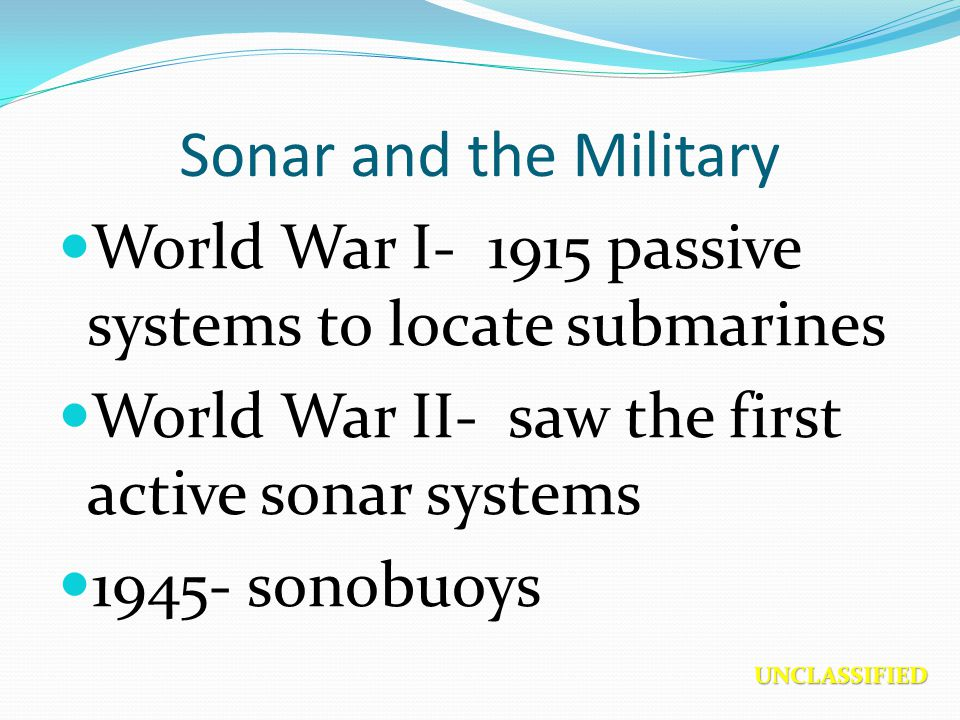 Sonar and the Military World War I- 1915 passive systems to locate submarines. World War II- saw the first active sonar systems.