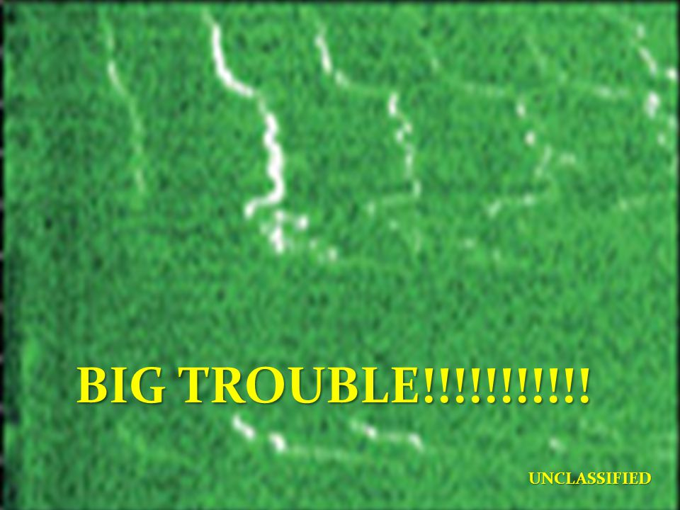 BIG TROUBLE!!!!!!!!!!! UNCLASSIFIED