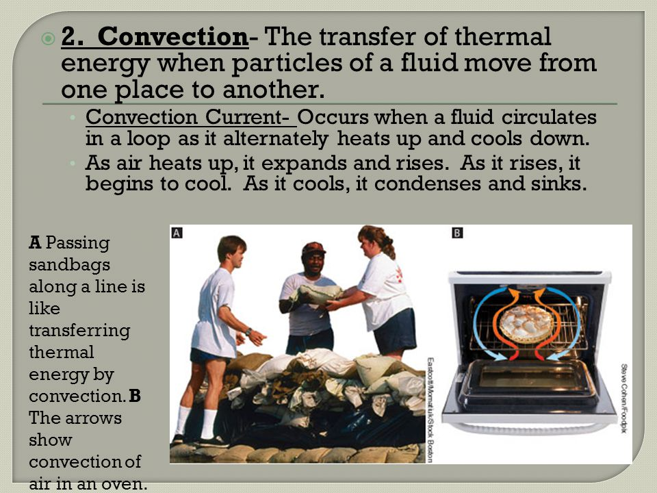 2. Convection- The transfer of thermal energy when particles of a fluid move from one place to another.