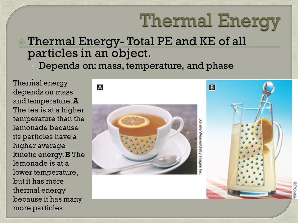 Thermal Energy Thermal Energy- Total PE and KE of all particles in an object. Depends on: mass, temperature, and phase.