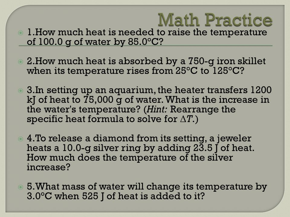 Math Practice 1.How much heat is needed to raise the temperature of 100.0 g of water by 85.0°C