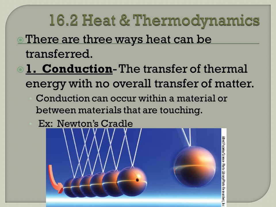 16.2 Heat & Thermodynamics There are three ways heat can be transferred.