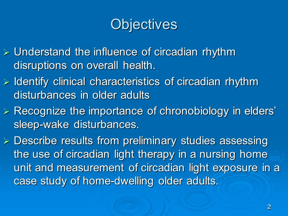 Objectives Understand the influence of circadian rhythm disruptions on overall health.