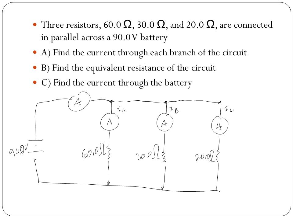 Three resistors, 60.0 Ω, 30.0 Ω, and 20.0 Ω, are connected in parallel across a 90.0 V battery