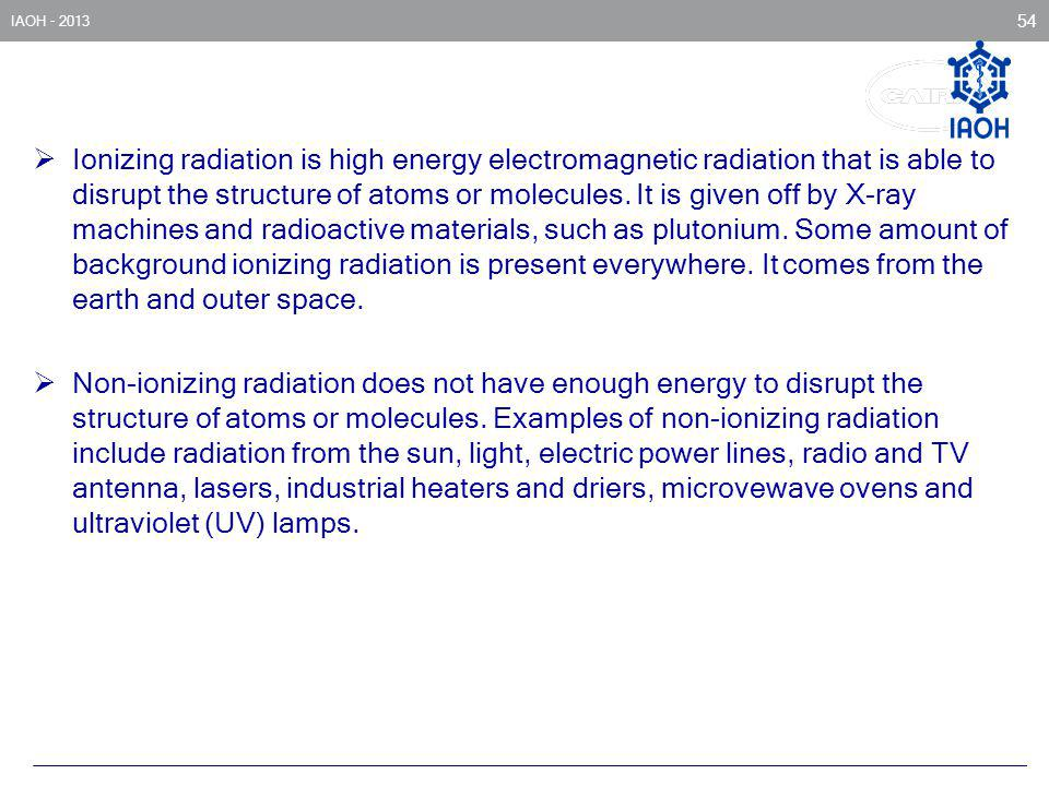 Ionizing radiation is high energy electromagnetic radiation that is able to disrupt the structure of atoms or molecules. It is given off by X-ray machines and radioactive materials, such as plutonium. Some amount of background ionizing radiation is present everywhere. It comes from the earth and outer space.