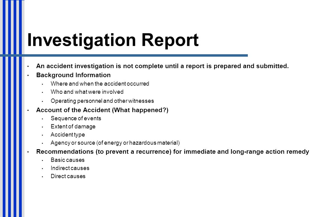 Investigation Report An accident investigation is not complete until a report is prepared and submitted.