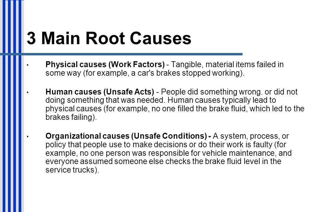 3 Main Root Causes Physical causes (Work Factors) - Tangible, material items failed in some way (for example, a car s brakes stopped working).