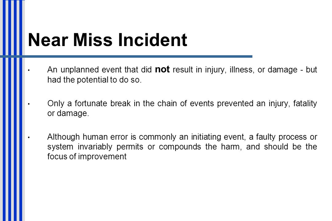 Near Miss Incident An unplanned event that did not result in injury, illness, or damage - but had the potential to do so.
