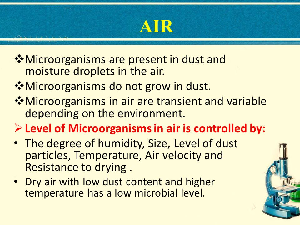 AIR Microorganisms are present in dust and moisture droplets in the air. Microorganisms do not grow in dust.