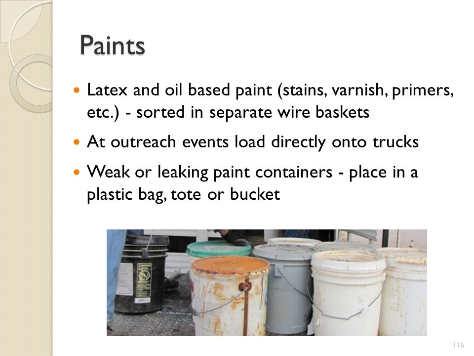 Paints Latex and oil based paint (stains, varnish, primers, etc.) - sorted in separate wire baskets.
