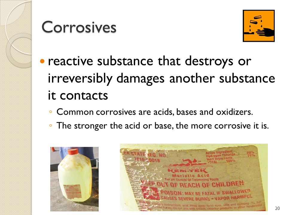 Corrosives reactive substance that destroys or irreversibly damages another substance it contacts.