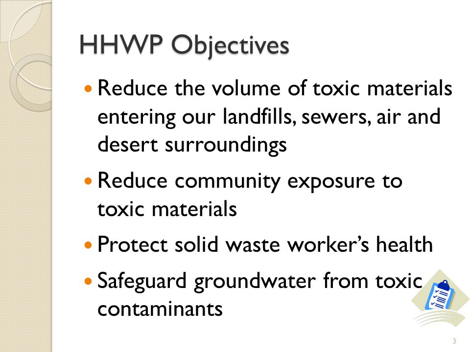 HHWP Objectives Reduce the volume of toxic materials entering our landfills, sewers, air and desert surroundings.