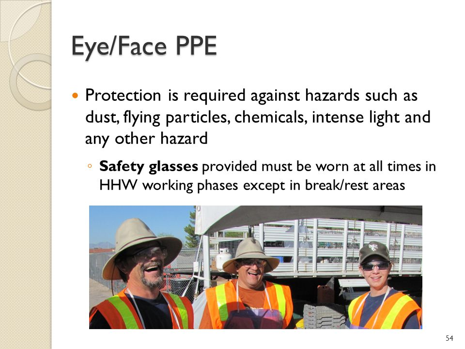 Eye/Face PPE Protection is required against hazards such as dust, flying particles, chemicals, intense light and any other hazard.