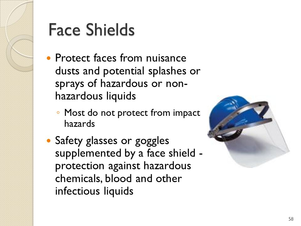Face Shields Protect faces from nuisance dusts and potential splashes or sprays of hazardous or non- hazardous liquids.